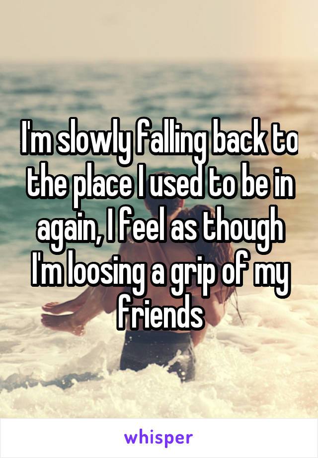 I'm slowly falling back to the place I used to be in again, I feel as though I'm loosing a grip of my friends