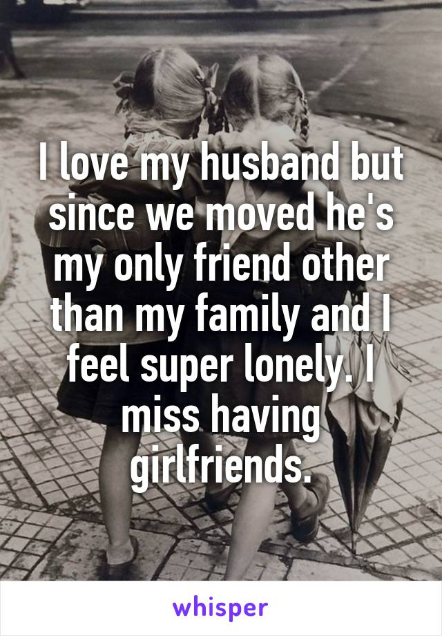 I love my husband but since we moved he's my only friend other than my family and I feel super lonely. I miss having girlfriends.