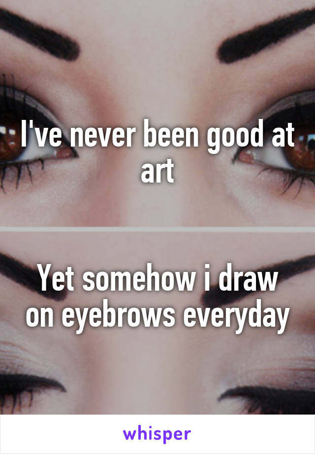 I've never been good at art   Yet somehow i draw on eyebrows everyday