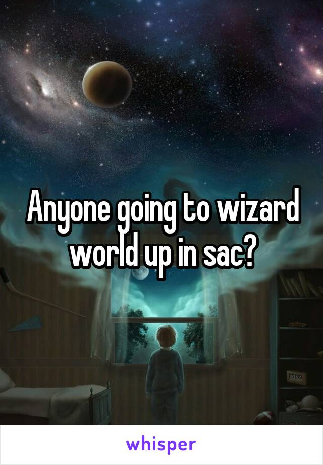 Anyone going to wizard world up in sac?