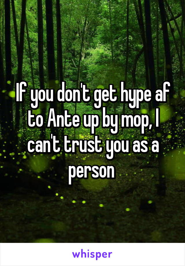 If you don't get hype af to Ante up by mop, I can't trust you as a person