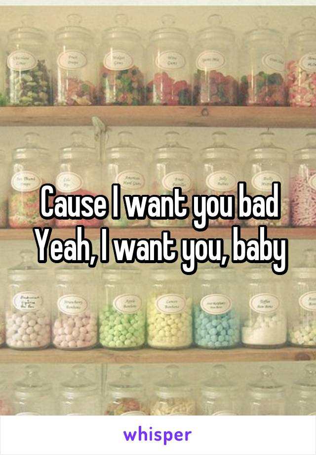 Cause I want you bad Yeah, I want you, baby