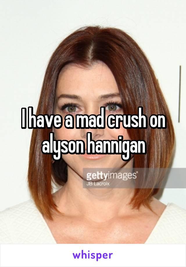 I have a mad crush on alyson hannigan