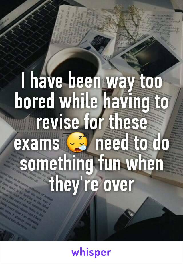 I have been way too bored while having to revise for these exams 😪 need to do something fun when they're over