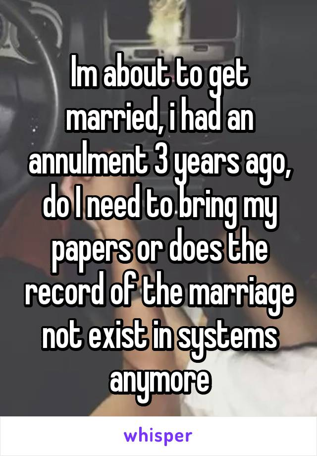 Im about to get married, i had an annulment 3 years ago, do I need to bring my papers or does the record of the marriage not exist in systems anymore