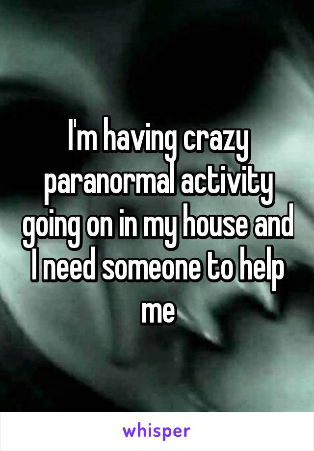 I'm having crazy paranormal activity going on in my house and I need someone to help me