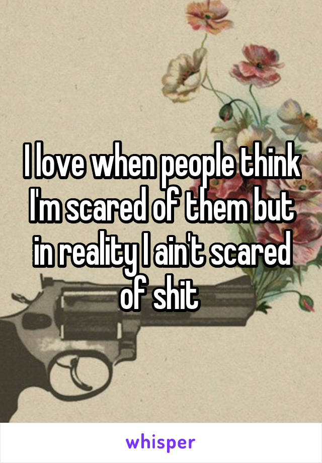 I love when people think I'm scared of them but in reality I ain't scared of shit