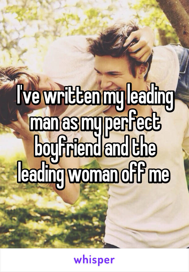 I've written my leading man as my perfect boyfriend and the leading woman off me