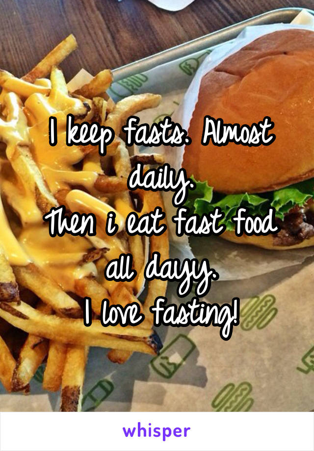 I keep fasts. Almost daily. Then i eat fast food all dayy. I love fasting!