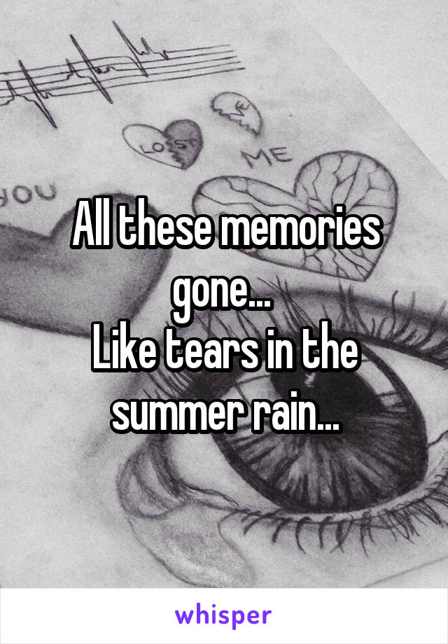 All these memories gone...  Like tears in the summer rain...