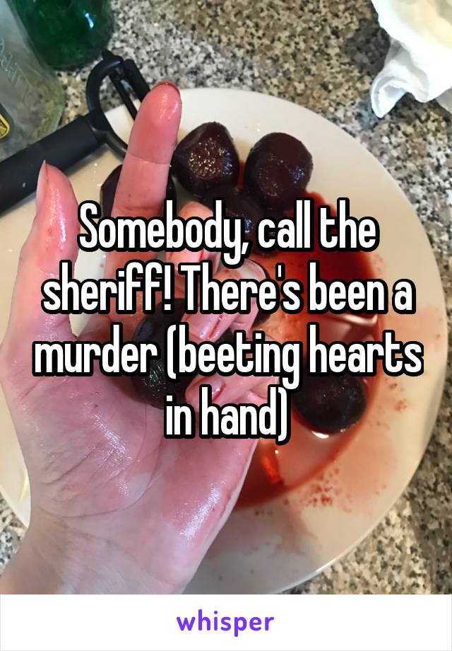 Somebody, call the sheriff! There's been a murder (beeting hearts in hand)