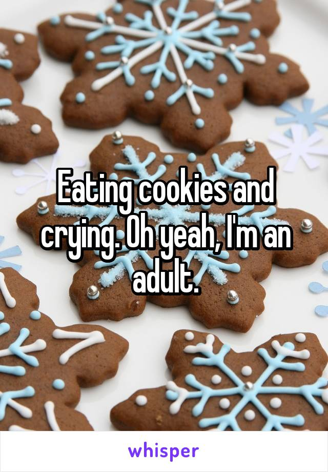 Eating cookies and crying. Oh yeah, I'm an adult.