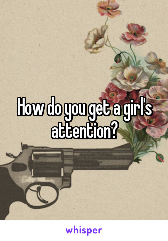 How do you get a girl's attention?