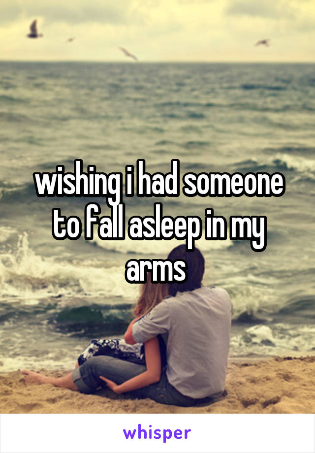 wishing i had someone to fall asleep in my arms