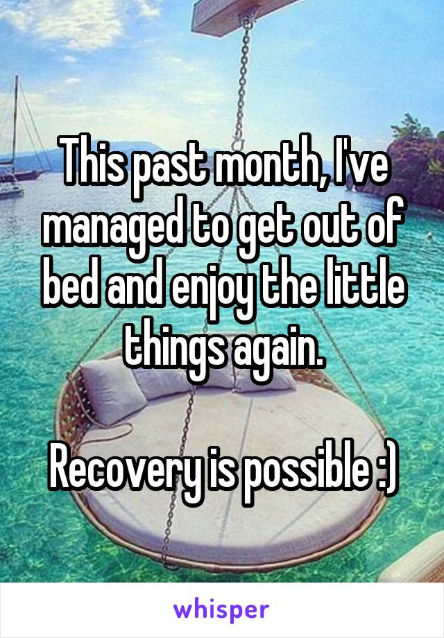 This past month, I've managed to get out of bed and enjoy the little things again.  Recovery is possible :)