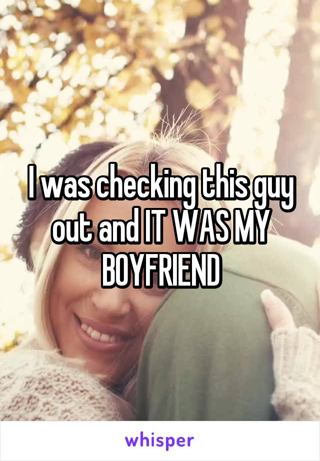 I was checking this guy out and IT WAS MY BOYFRIEND