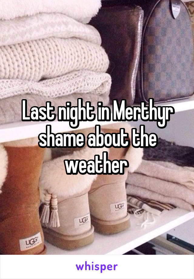 Last night in Merthyr shame about the weather