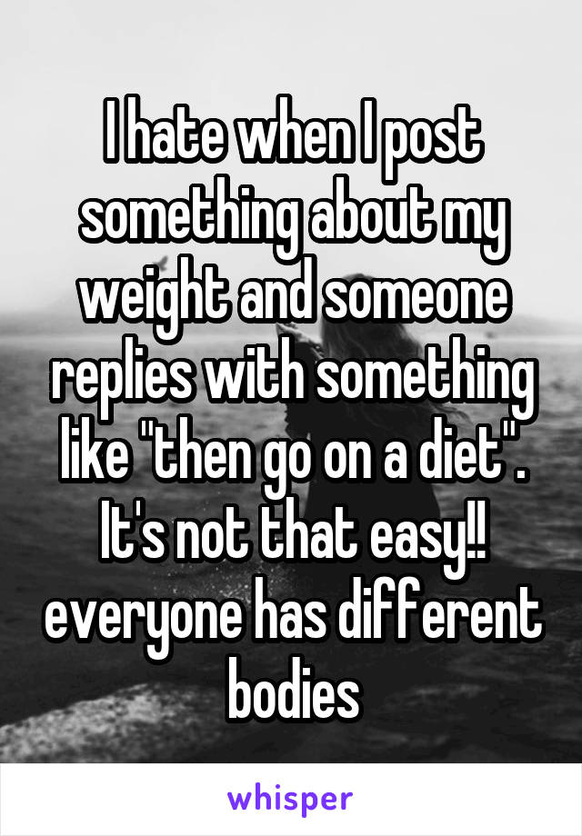 "I hate when I post something about my weight and someone replies with something like ""then go on a diet"". It's not that easy!! everyone has different bodies"