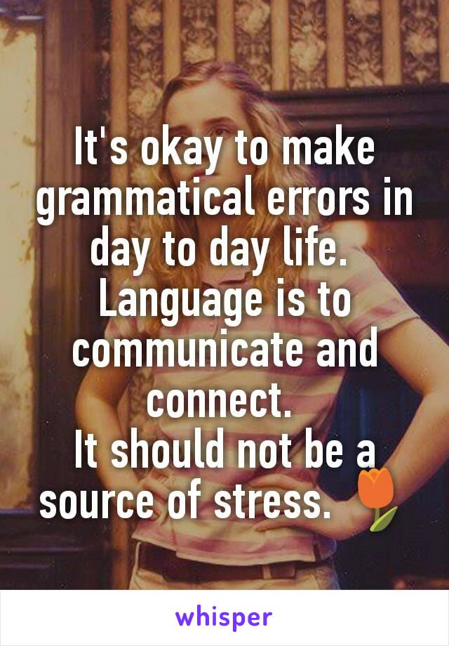 It's okay to make grammatical errors in day to day life.  Language is to communicate and connect.  It should not be a source of stress. 🌷