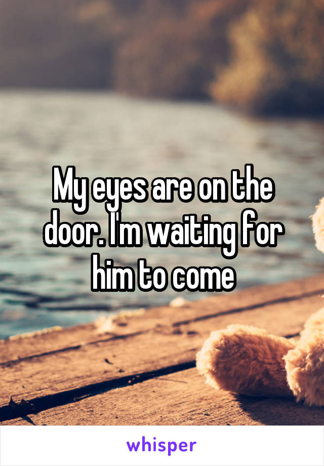 My eyes are on the door. I'm waiting for him to come