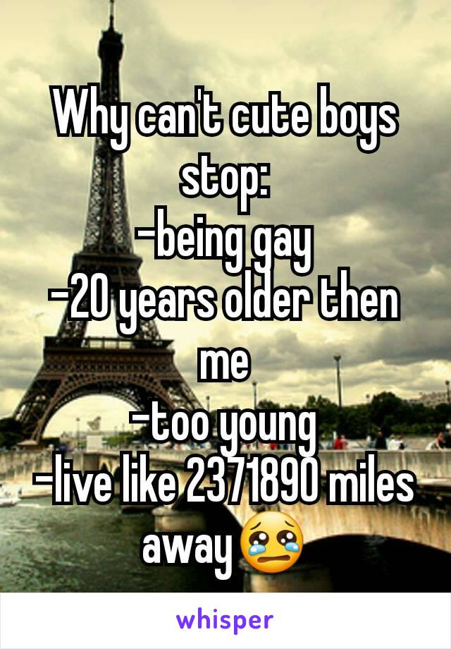 Why can't cute boys stop: -being gay -20 years older then me -too young -live like 2371890 miles away😢