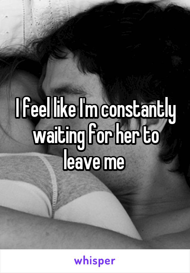 I feel like I'm constantly waiting for her to leave me