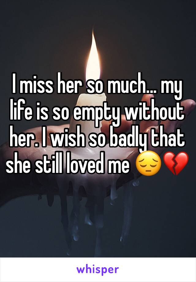 I miss her so much... my life is so empty without her. I wish so badly that she still loved me 😔💔