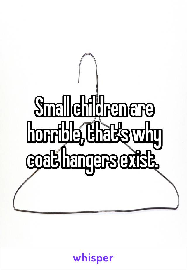 Small children are horrible, that's why coat hangers exist.