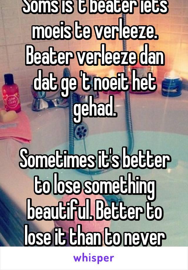 Soms is 't beater iets moeis te verleeze. Beater verleeze dan dat ge 't noeit het gehad.  Sometimes it's better to lose something beautiful. Better to lose it than to never have had it.
