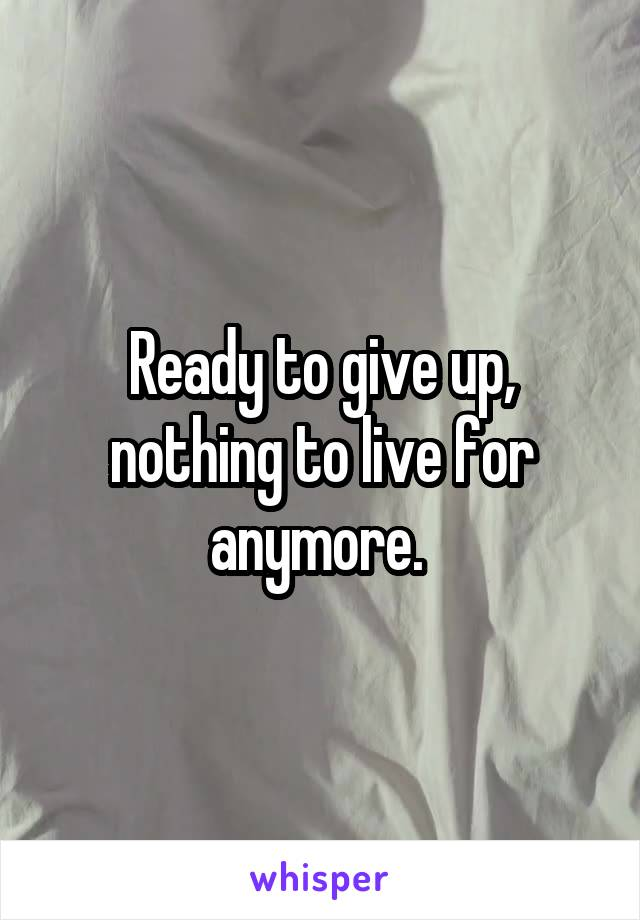 Ready to give up, nothing to live for anymore.
