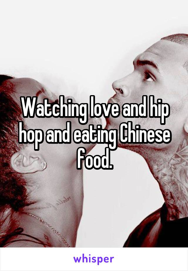 Watching love and hip hop and eating Chinese food.