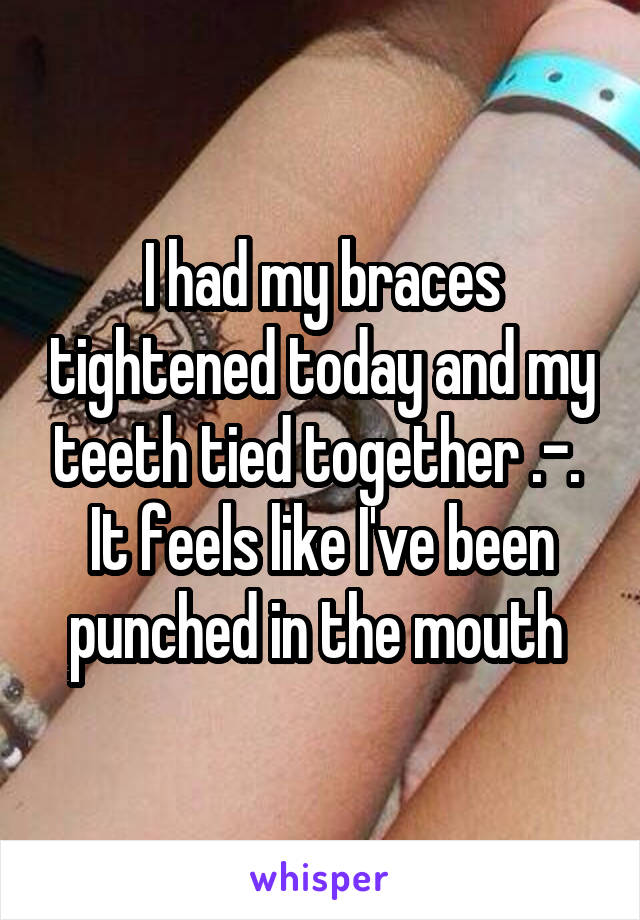 I had my braces tightened today and my teeth tied together .-.  It feels like I've been punched in the mouth