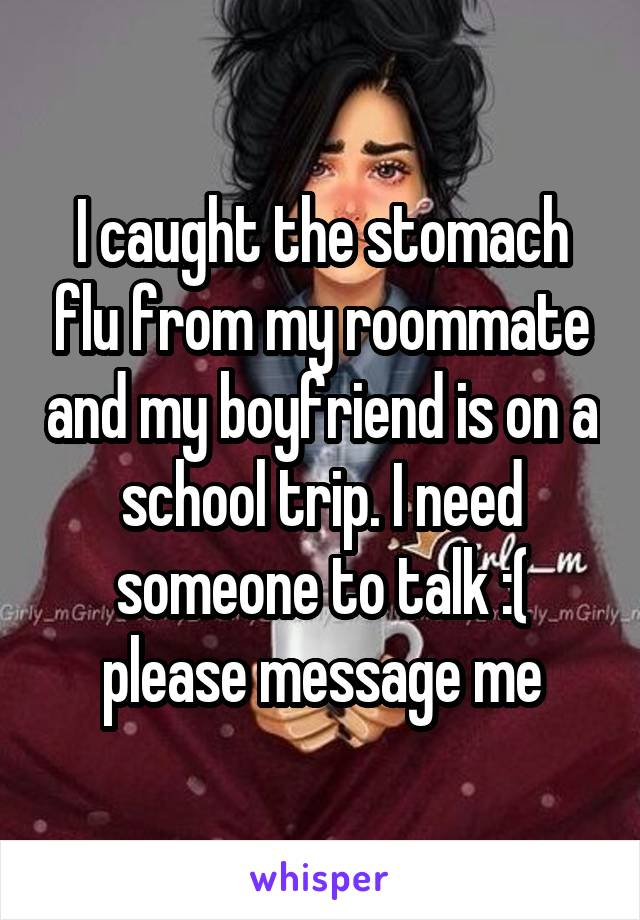 I caught the stomach flu from my roommate and my boyfriend is on a school trip. I need someone to talk :( please message me