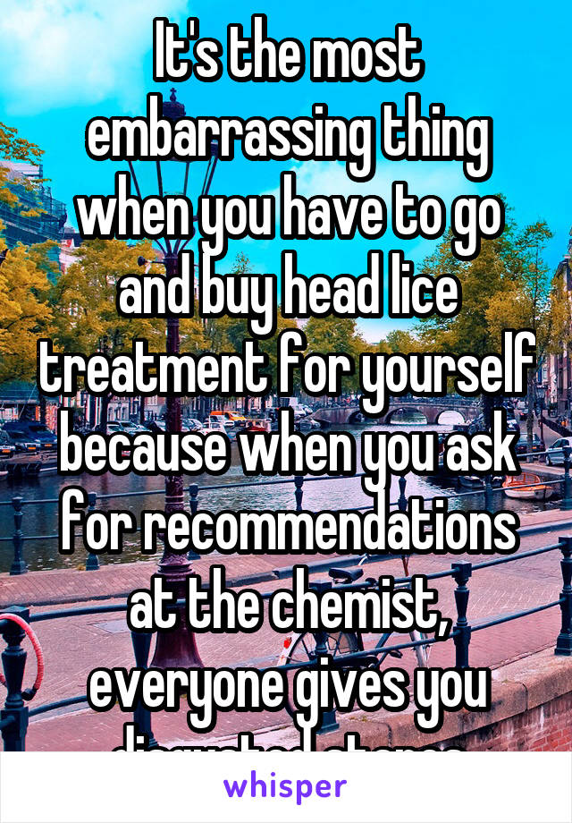 It's the most embarrassing thing when you have to go and buy head lice treatment for yourself because when you ask for recommendations at the chemist, everyone gives you disgusted stares