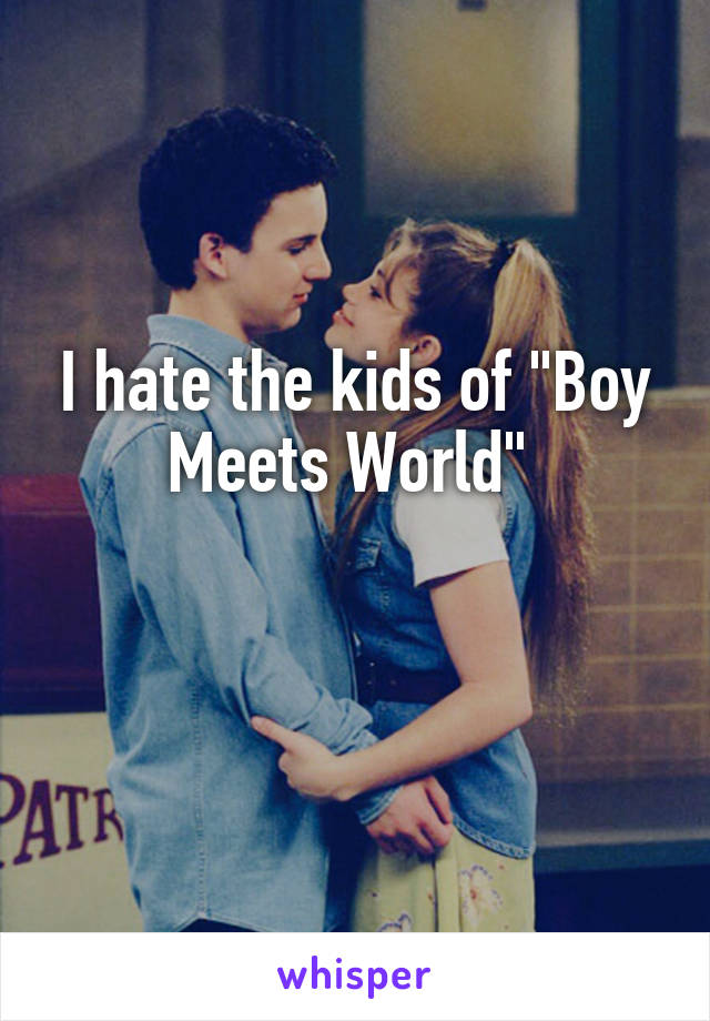 """I hate the kids of """"Boy Meets World"""""""