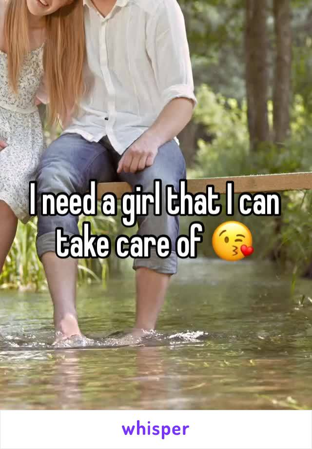 I need a girl that I can take care of 😘