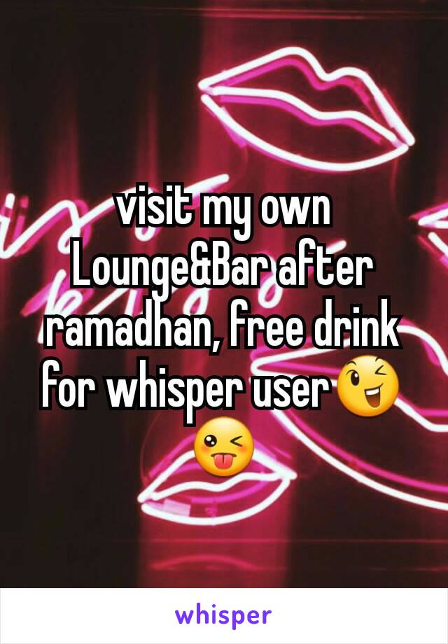 visit my own Lounge&Bar after ramadhan, free drink for whisper user😉😜