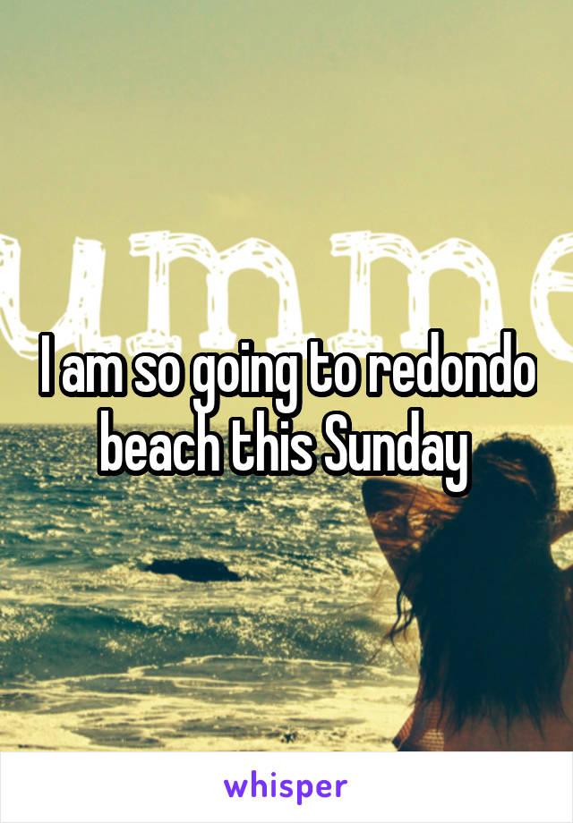 I am so going to redondo beach this Sunday