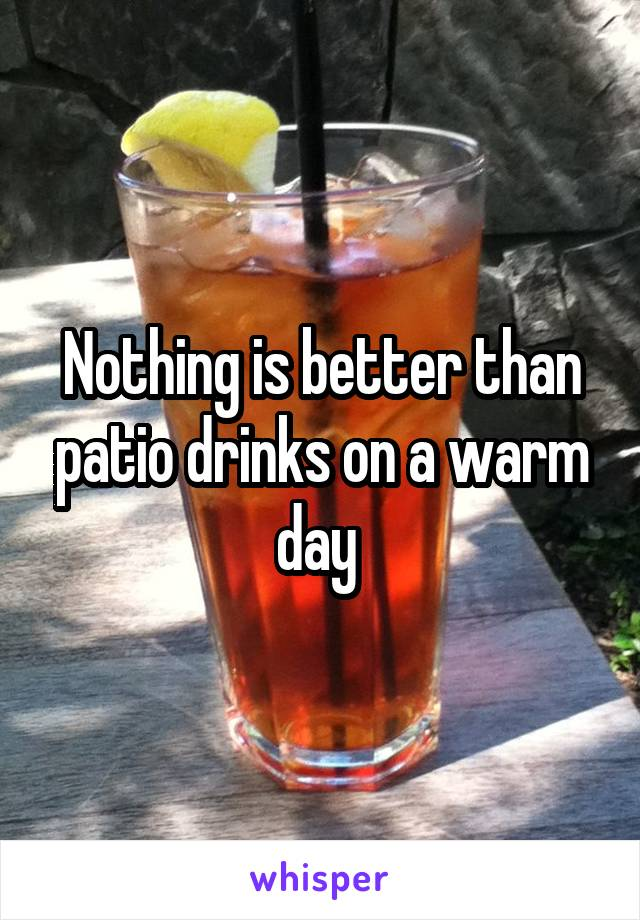 Nothing is better than patio drinks on a warm day