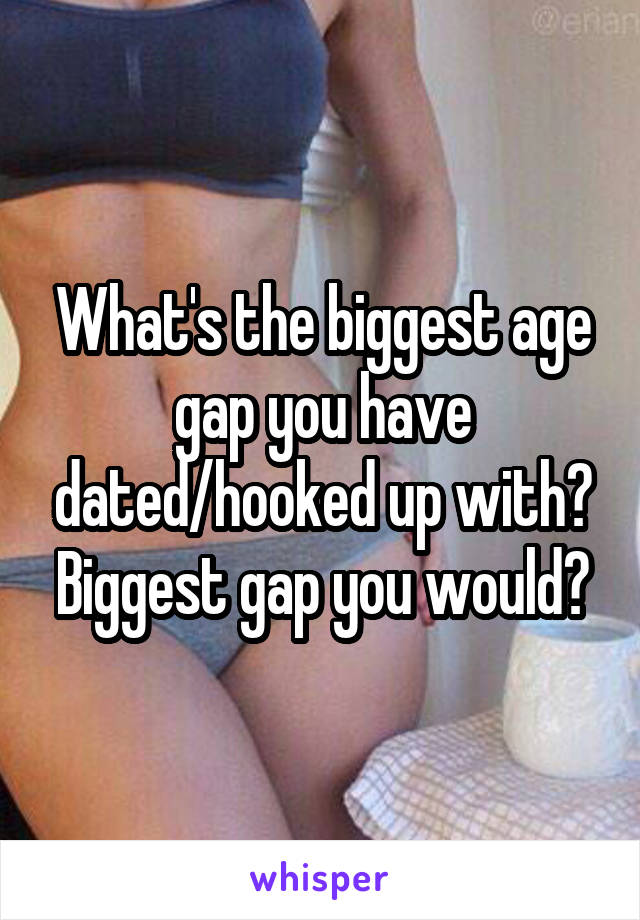 What's the biggest age gap you have dated/hooked up with? Biggest gap you would?