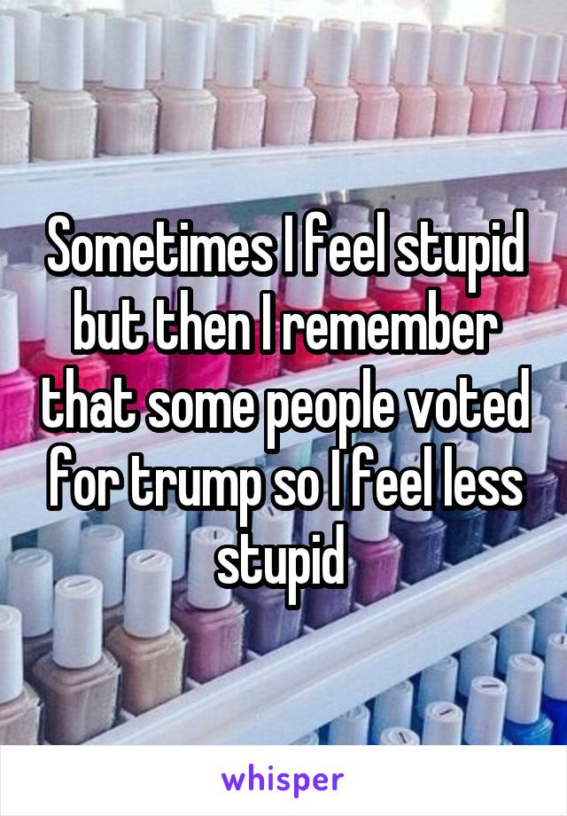 Sometimes I feel stupid but then I remember that some people voted for trump so I feel less stupid