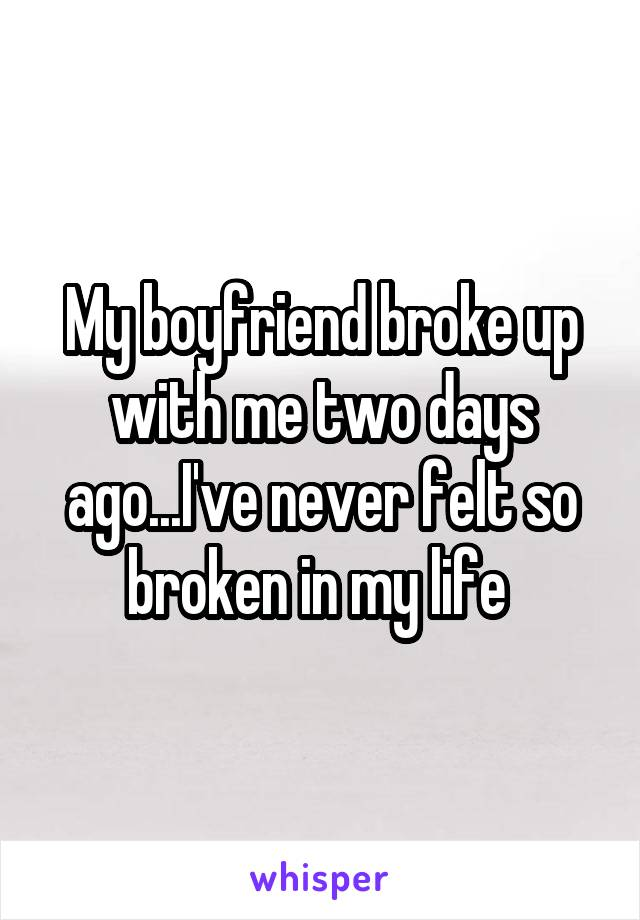 My boyfriend broke up with me two days ago...I've never felt so broken in my life