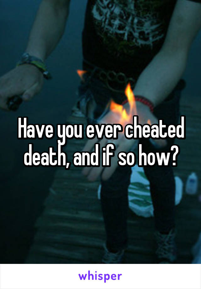 Have you ever cheated death, and if so how?