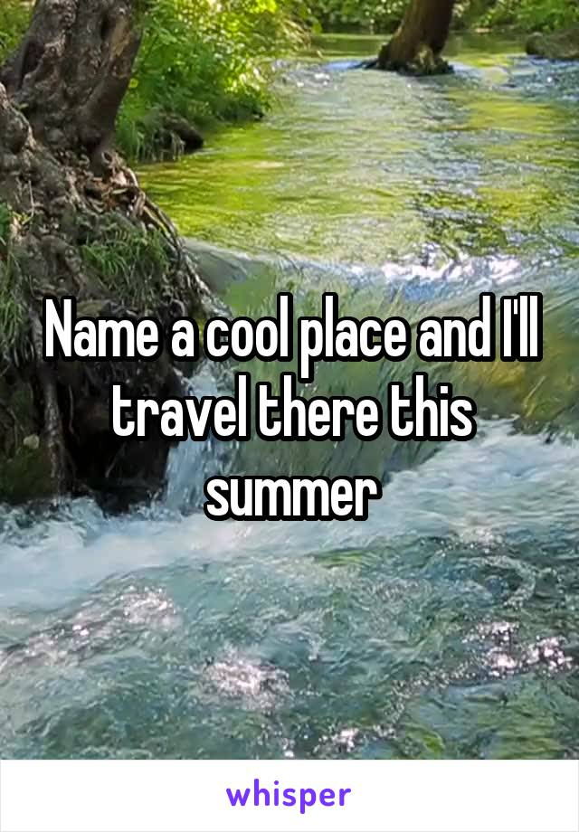 Name a cool place and I'll travel there this summer