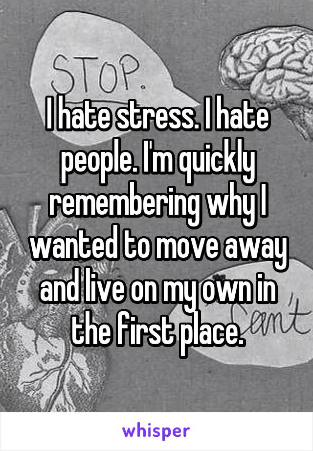 I hate stress. I hate people. I'm quickly remembering why I wanted to move away and live on my own in the first place.