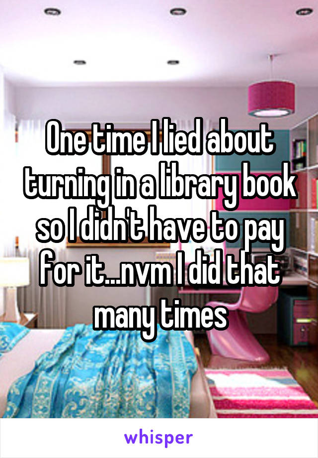 One time I lied about turning in a library book so I didn't have to pay for it...nvm I did that many times