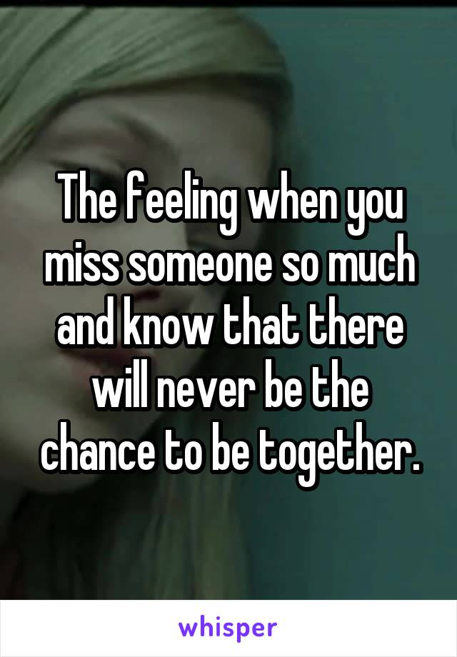 The feeling when you miss someone so much and know that there will never be the chance to be together.