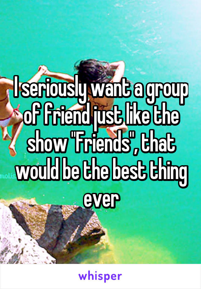 """I seriously want a group of friend just like the show """"Friends"""", that would be the best thing ever"""