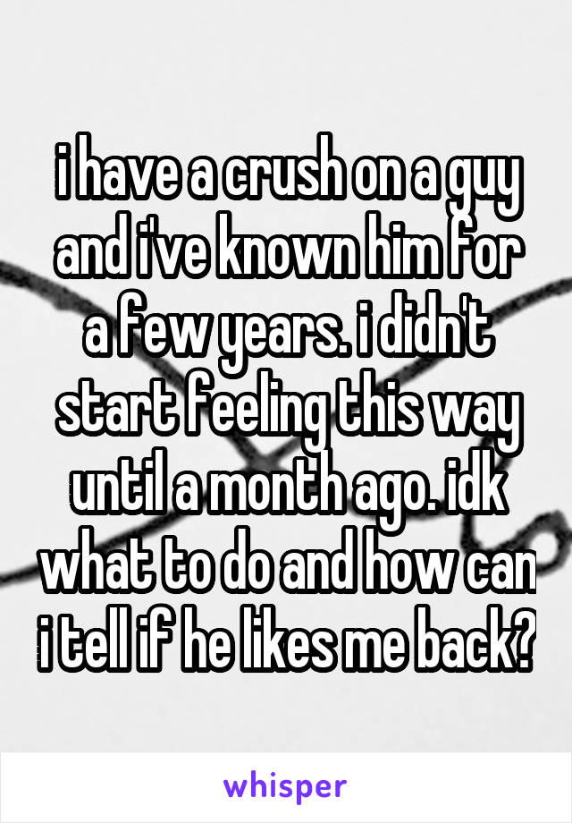 i have a crush on a guy and i've known him for a few years. i didn't start feeling this way until a month ago. idk what to do and how can i tell if he likes me back?