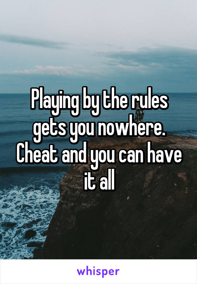 Playing by the rules gets you nowhere. Cheat and you can have it all